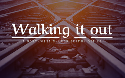 Walking it Out - A Northwest Sermon Series