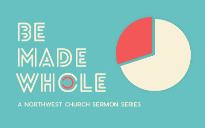 Be Made Whole - A Northwest Sermon Series