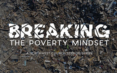 Breaking The Poverty Mindset - A Northwest Sermon Series